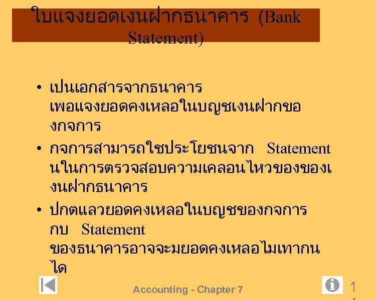 ใบแจงยอดเงนฝากธนาคาร (Bank Statement) • เปนเอกสารจากธนาคาร เพอแจงยอดคงเหลอในบญชเงนฝากขอ งกจการ • กจการสามารถใชประโยชนจาก Statement นในการตรวจสอบความเคลอนไหวของของเ งนฝากธนาคาร • ปกตแลวยอดคงเหลอในบญชของกจการ