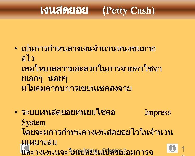 เงนสดยอย (Petty Cash) • เปนการกำหนดวงเงนจำนวนหนงขนมาถ อไว เพอใหเกดความสะดวกในการจายคาใชจา ยเลกๆ นอยๆ ทไมคมคากบการเขยนเชคสงจาย • ระบบเงนสดยอยทนยมใชคอ Impress System