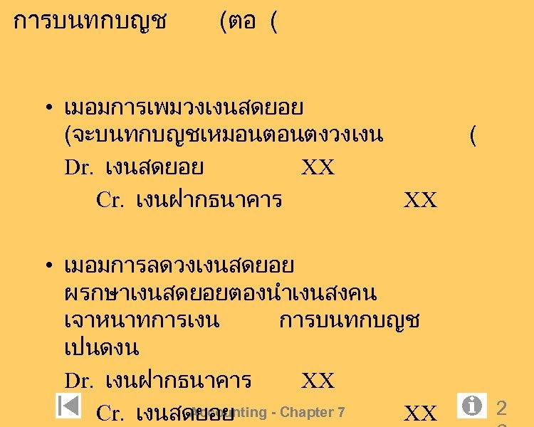 การบนทกบญช (ตอ ( • เมอมการเพมวงเงนสดยอย (จะบนทกบญชเหมอนตอนตงวงเงน Dr. เงนสดยอย XX Cr. เงนฝากธนาคาร XX • เมอมการลดวงเงนสดยอย