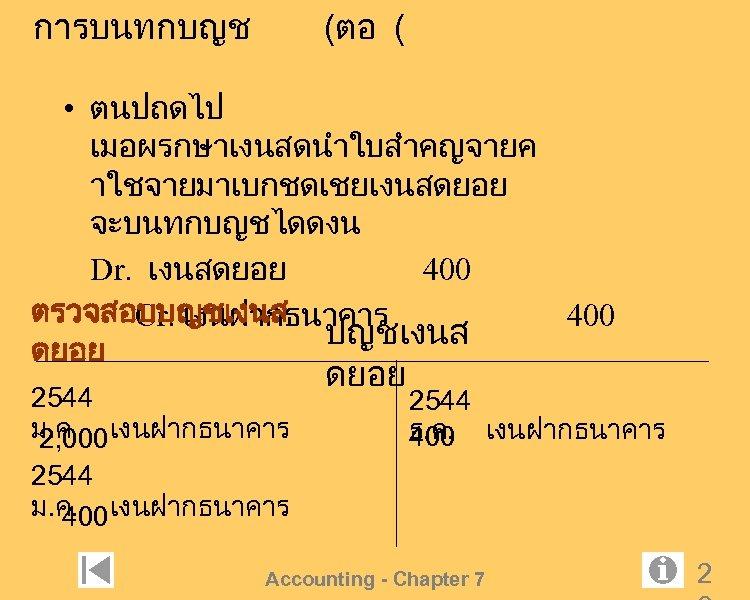 การบนทกบญช (ตอ ( • ตนปถดไป เมอผรกษาเงนสดนำใบสำคญจายค าใชจายมาเบกชดเชยเงนสดยอย จะบนทกบญชไดดงน Dr. เงนสดยอย 400 ตรวจสอบบญชเงนส Cr. เงนฝากธนาคาร