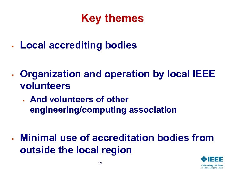 Key themes § § Local accrediting bodies Organization and operation by local IEEE volunteers