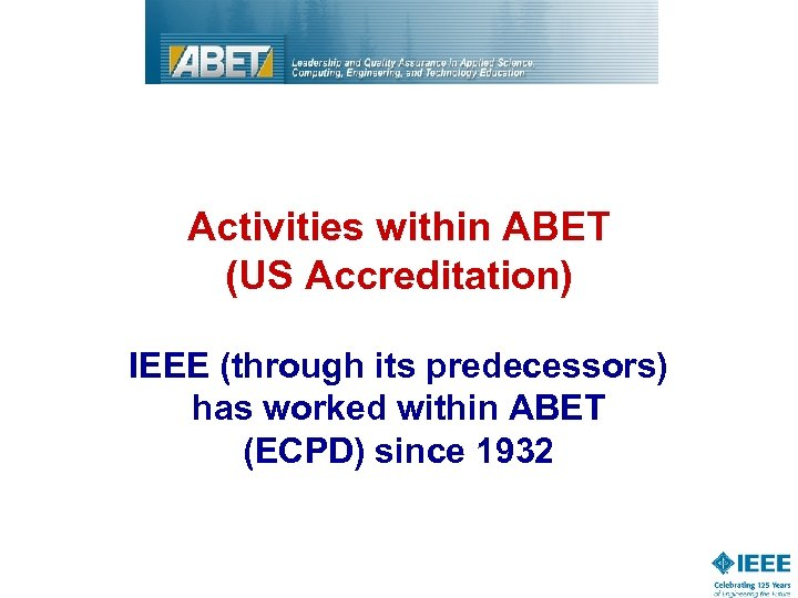 Activities within ABET (US Accreditation) IEEE (through its predecessors) has worked within ABET (ECPD)
