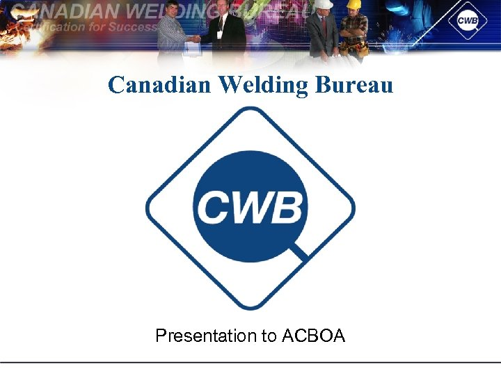 Canadian Welding Bureau Presentation to ACBOA
