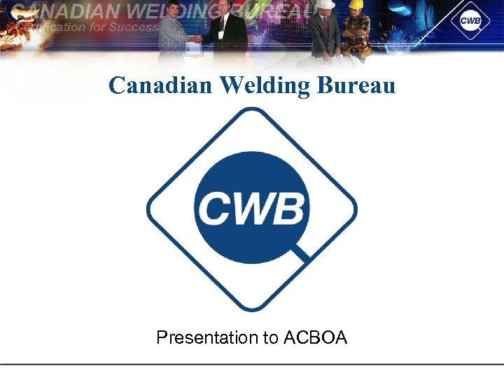 Canadian Welding Bureau Presentation to ACBOA