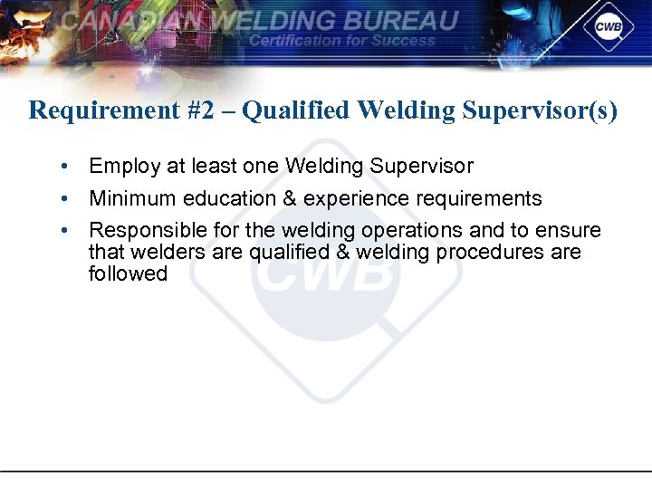 Requirement #2 – Qualified Welding Supervisor(s) • Employ at least one Welding Supervisor •