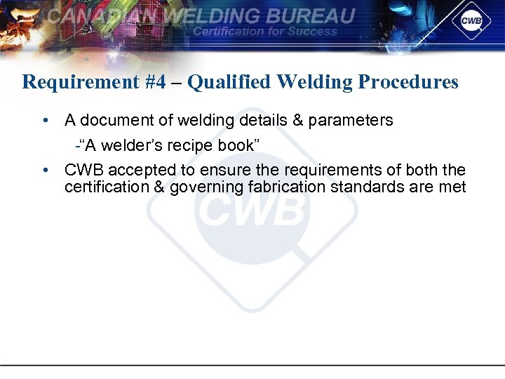 Requirement #4 – Qualified Welding Procedures • A document of welding details & parameters