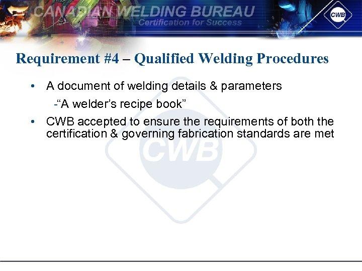 Requirement #4 – Qualified Welding Procedures • A document of welding details & parameters