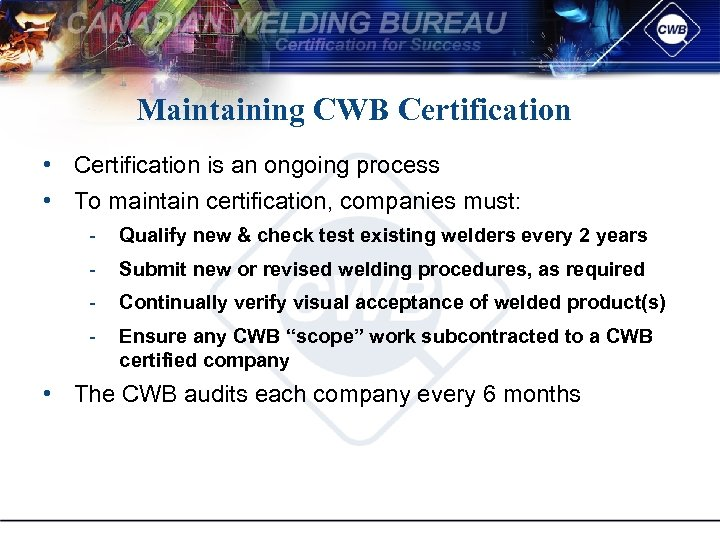 Maintaining CWB Certification • Certification is an ongoing process • To maintain certification, companies