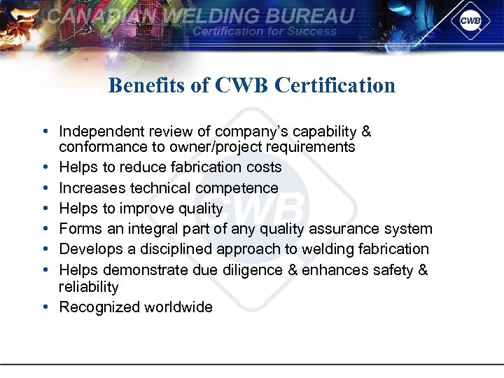 Benefits of CWB Certification • Independent review of company's capability & conformance to owner/project