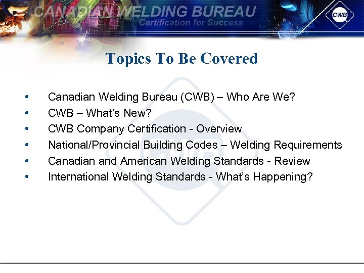 Topics To Be Covered • • • Canadian Welding Bureau (CWB) – Who Are