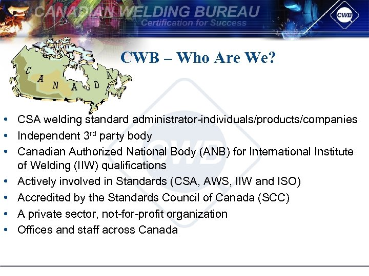 CWB – Who Are We? • CSA welding standard administrator individuals/products/companies • Independent 3