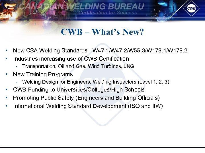 CWB – What's New? • New CSA Welding Standards W 47. 1/W 47. 2/W