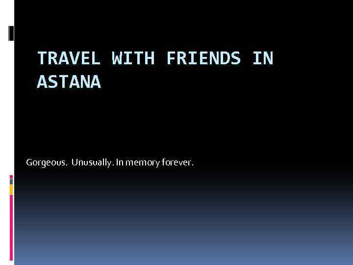TRAVEL WITH FRIENDS IN ASTANA Gorgeous. Unusually. In memory forever.