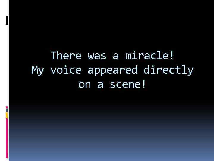 There was a miracle! My voice appeared directly on a scene!