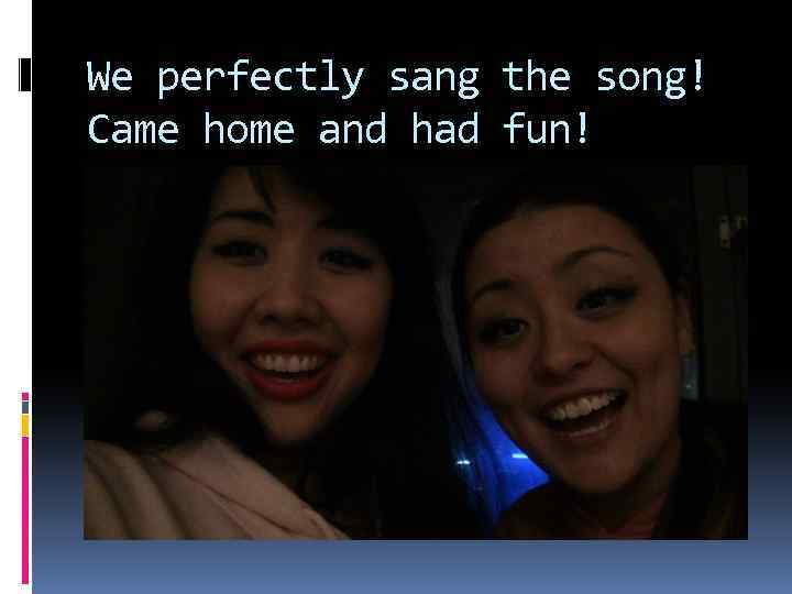 We perfectly sang the song! Came home and had fun!