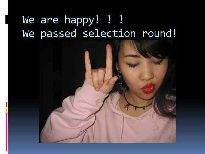 We are happy! ! ! We passed selection round!