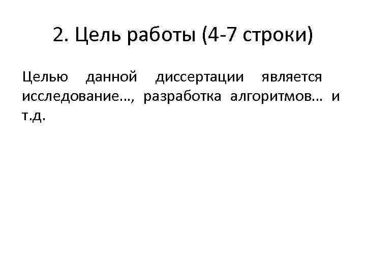 2. Цель работы (4 -7 строки) Целью данной диссертации является исследование…, разработка алгоритмов… и
