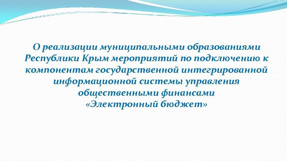 О реализации муниципальными образованиями Республики Крым мероприятий по подключению к компонентам государственной интегрированной информационной