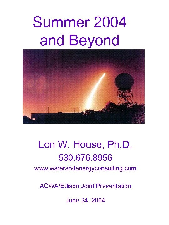 Summer 2004 and Beyond Lon W. House, Ph. D. 530. 676. 8956 www. waterandenergyconsulting.