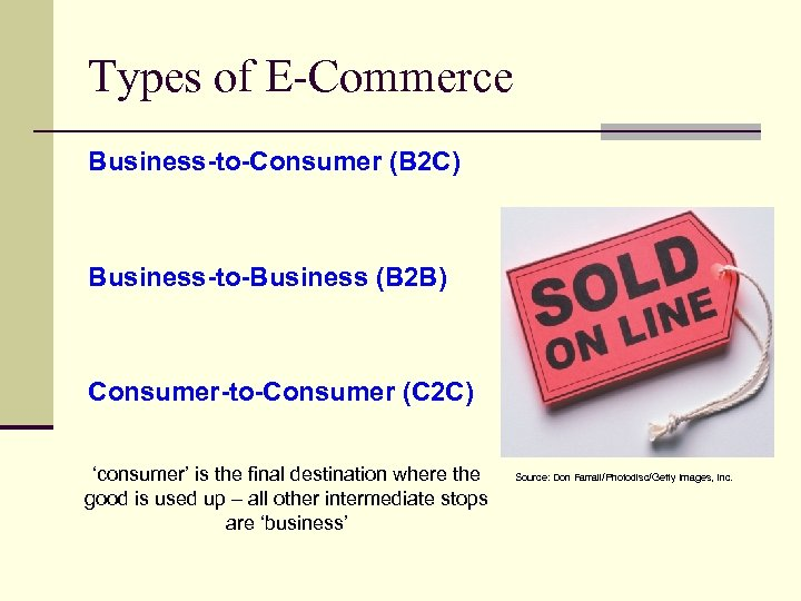 Types of E-Commerce Business-to-Consumer (B 2 C) Business-to-Business (B 2 B) Consumer-to-Consumer (C 2