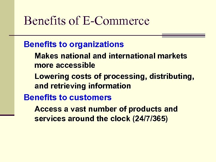 Benefits of E-Commerce Benefits to organizations Makes national and international markets more accessible Lowering