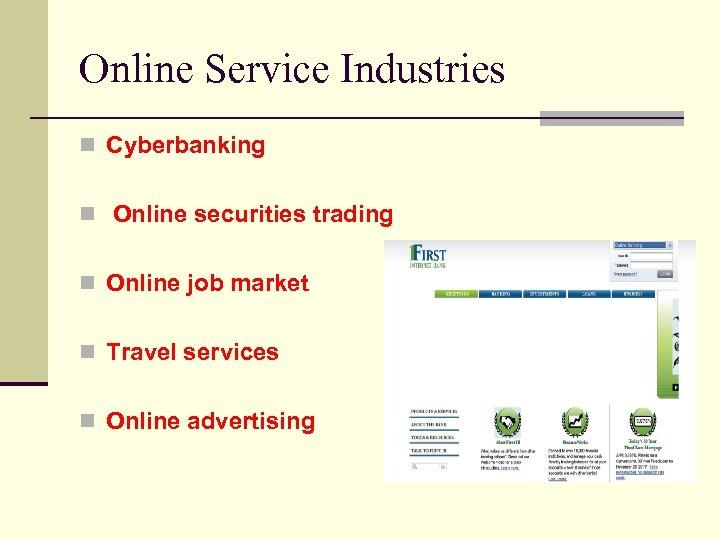 Online Service Industries n Cyberbanking n Online securities trading n Online job market n