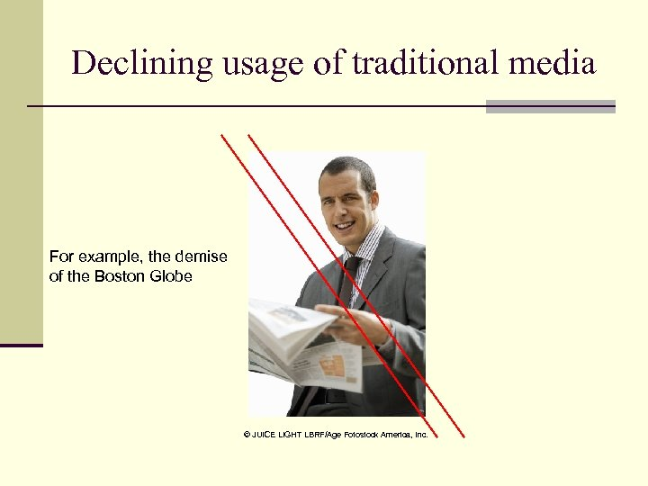 Declining usage of traditional media For example, the demise of the Boston Globe ©