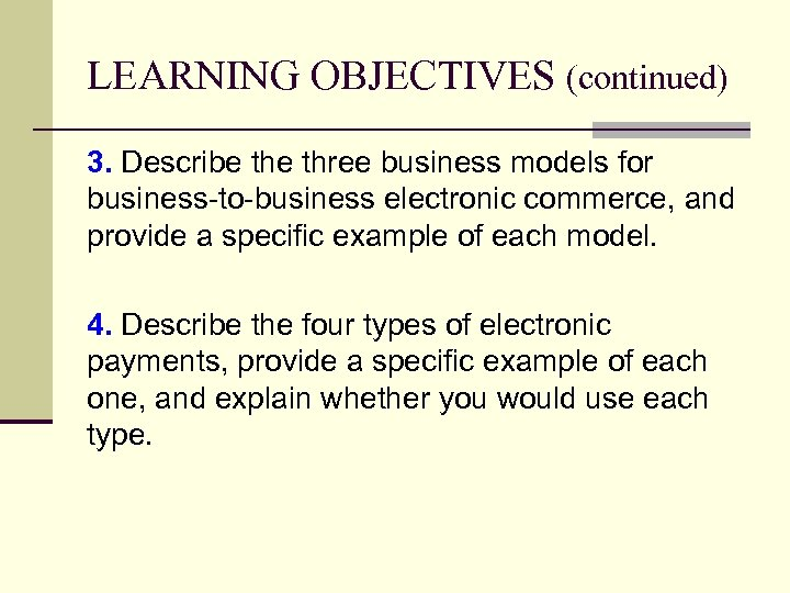 LEARNING OBJECTIVES (continued) 3. Describe three business models for business-to-business electronic commerce, and provide