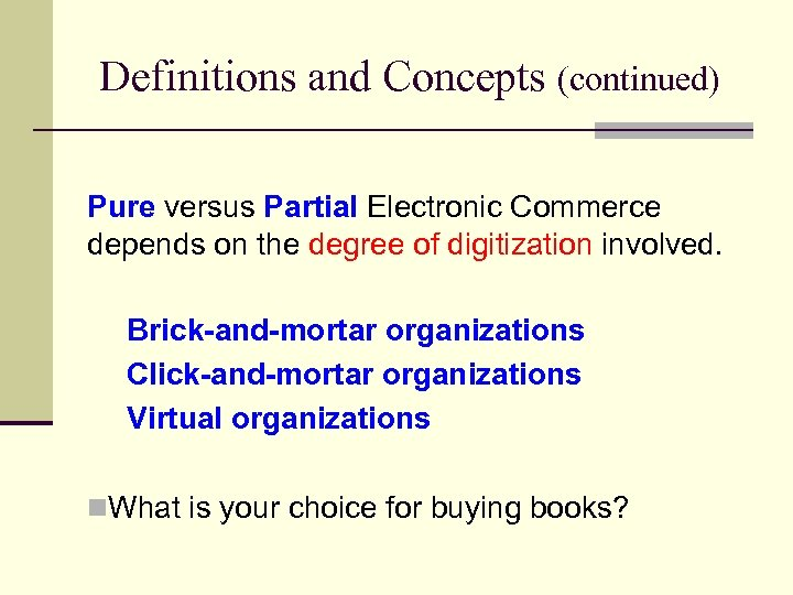 Definitions and Concepts (continued) Pure versus Partial Electronic Commerce depends on the degree of