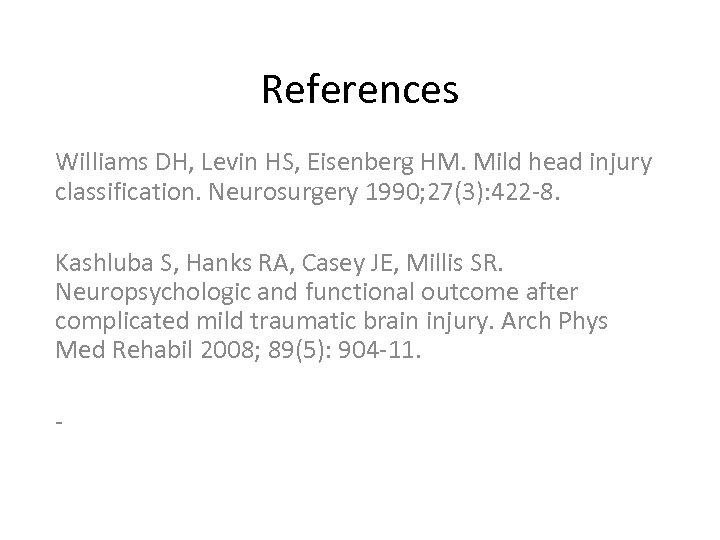 References Williams DH, Levin HS, Eisenberg HM. Mild head injury classification. Neurosurgery 1990; 27(3):