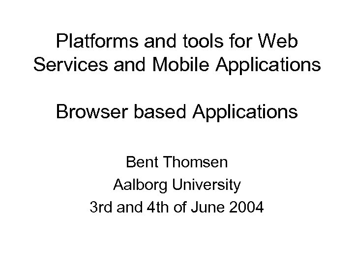 Platforms and tools for Web Services and Mobile Applications Browser based Applications Bent Thomsen