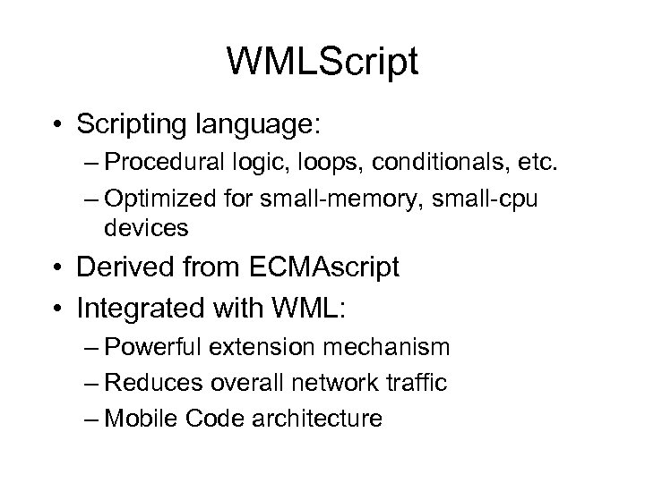 WMLScript • Scripting language: – Procedural logic, loops, conditionals, etc. – Optimized for small-memory,