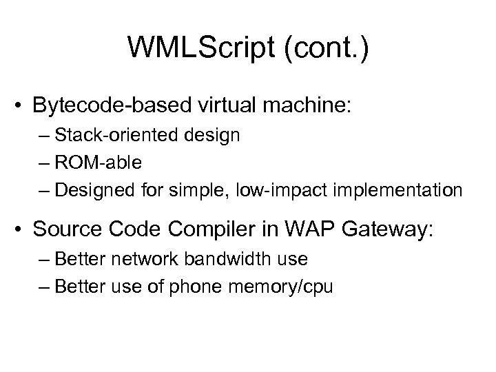 WMLScript (cont. ) • Bytecode-based virtual machine: – Stack-oriented design – ROM-able – Designed