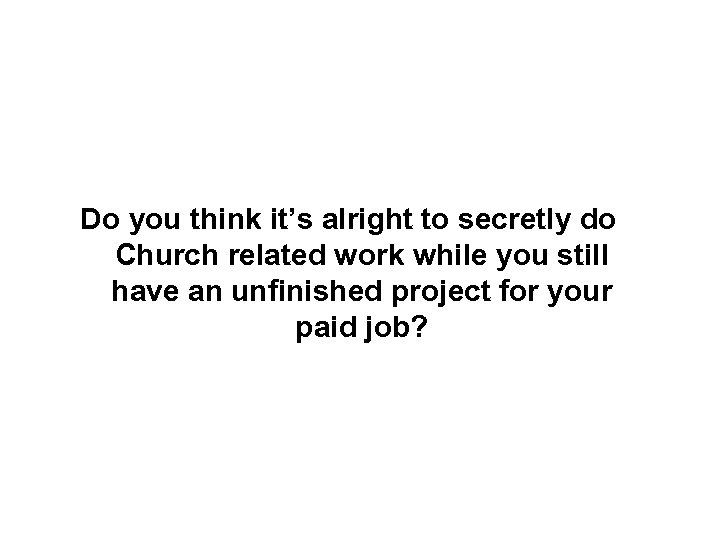 Do you think it's alright to secretly do Church related work while you still