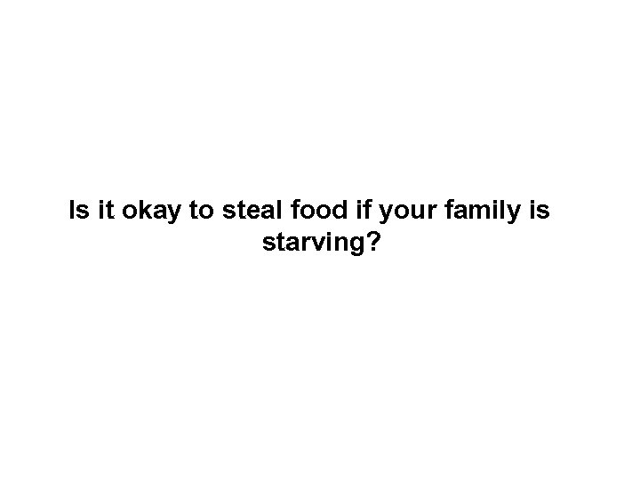 Is it okay to steal food if your family is starving?