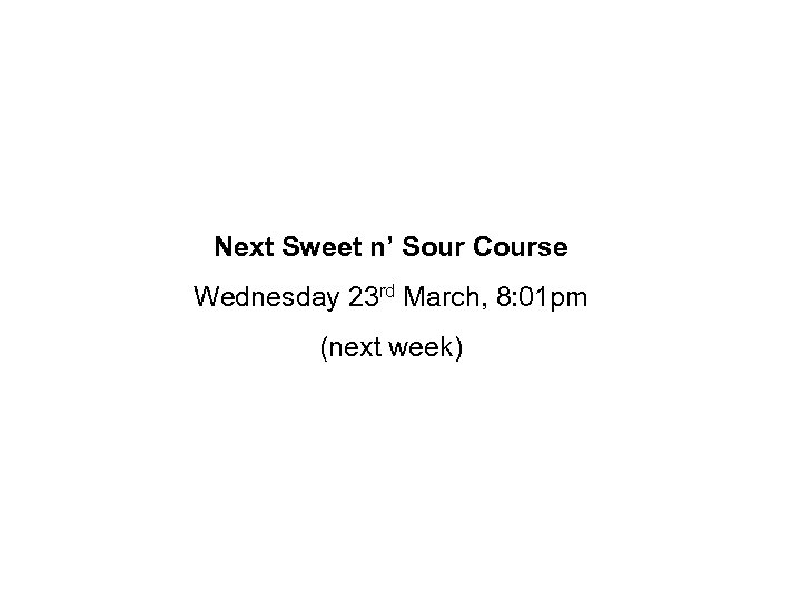 Next Sweet n' Sour Course Wednesday 23 rd March, 8: 01 pm (next week)