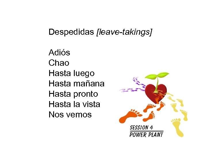 Despedidas [leave-takings] Adiós Chao Hasta luego Hasta mañana Hasta pronto Hasta la vista Nos
