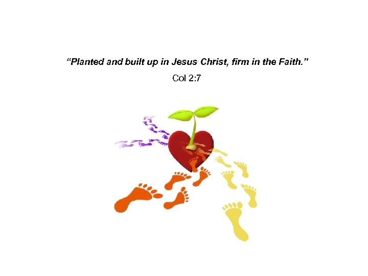 """""""Planted and built up in Jesus Christ, firm in the Faith. """" Col 2:"""