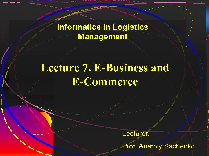 1 Informatics in Logistics Management Lecture 7. E-Business and E-Commerce Lecturer: Prof. Anatoly Sachenko