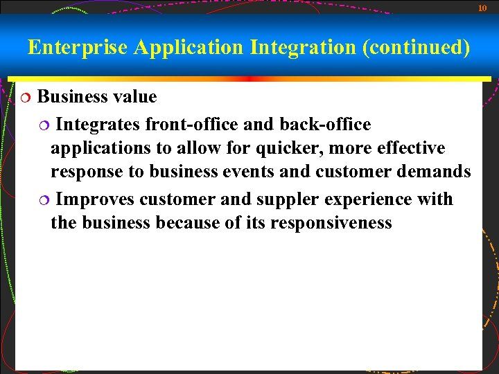 10 Enterprise Application Integration (continued) ¦ Business value ¦ Integrates front-office and back-office applications