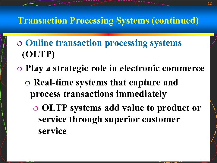12 Transaction Processing Systems (continued) Online transaction processing systems (OLTP) ¦ Play a strategic
