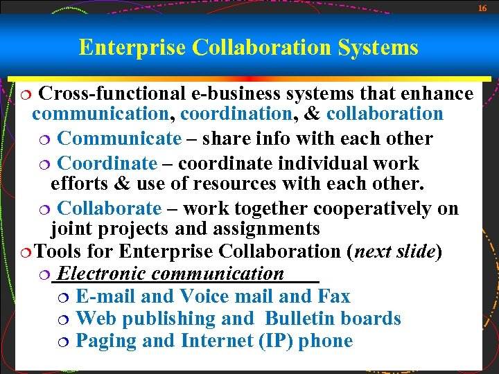 16 Enterprise Collaboration Systems Cross-functional e-business systems that enhance communication, coordination, & collaboration ¦