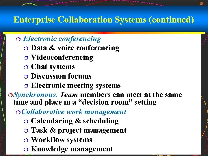 18 Enterprise Collaboration Systems (continued) Electronic conferencing ¦ Data & voice conferencing ¦ Videoconferencing