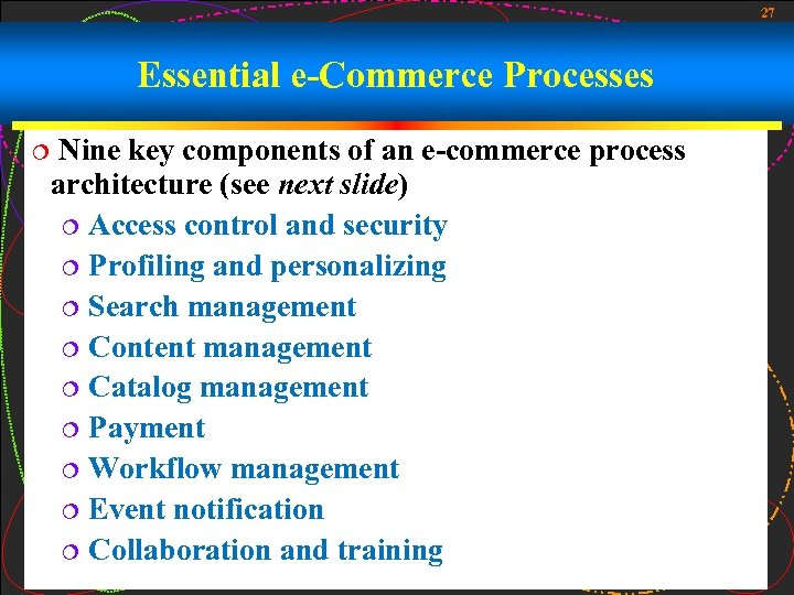 27 Essential e-Commerce Processes ¦ Nine key components of an e-commerce process architecture (see
