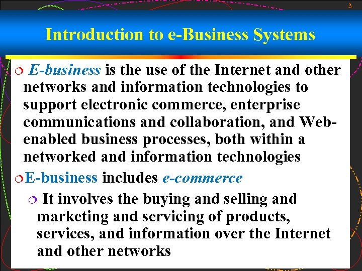 3 Introduction to e-Business Systems E-business is the use of the Internet and other