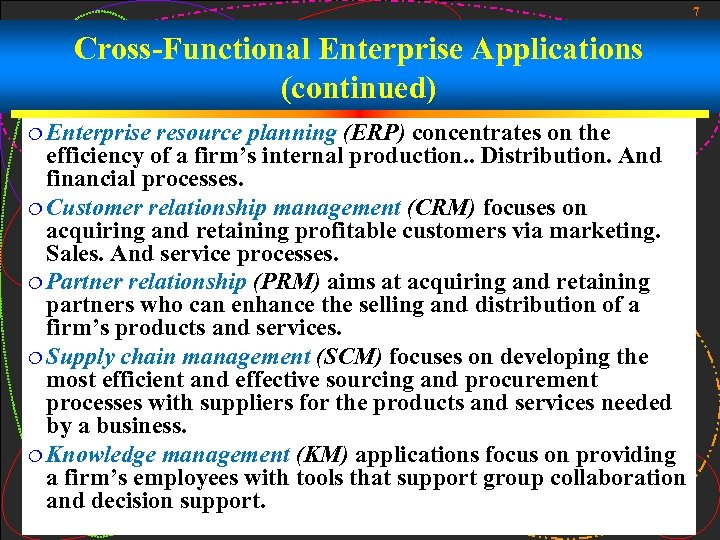 7 Cross-Functional Enterprise Applications (continued) ¦ Enterprise resource planning (ERP) concentrates on the efficiency