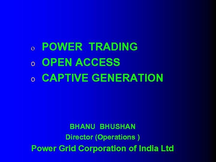 o o o POWER TRADING OPEN ACCESS CAPTIVE GENERATION BHANU BHUSHAN Director (Operations )