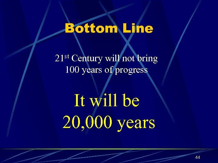 Bottom Line 21 st Century will not bring 100 years of progress It will