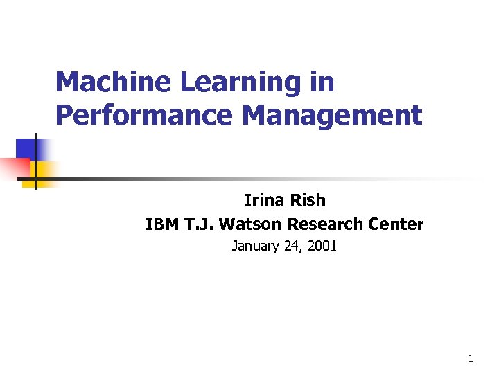Machine Learning in Performance Management Irina Rish IBM T. J. Watson Research Center January