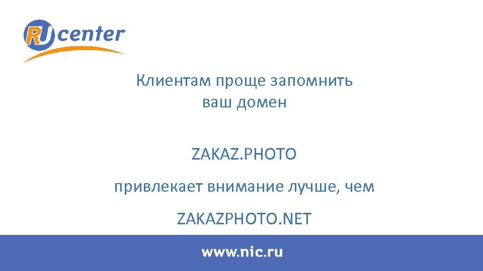 Клиентам проще запомнить ваш домен ZAKAZ. PHOTO привлекает внимание лучше, чем ZAKAZPHOTO. NET